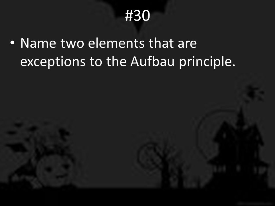 #30 Name two elements that are exceptions to the Aufbau principle.