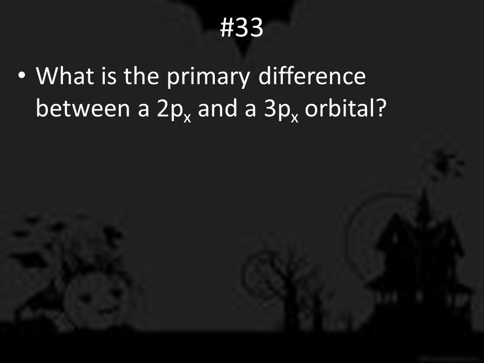 #33 What is the primary difference between a 2p x and a 3p x orbital?