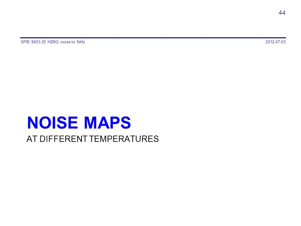 NOISE MAPS AT DIFFERENT TEMPERATURES SPIE 8453-35 H2RG noise to 1kHz 44 2012-07-03