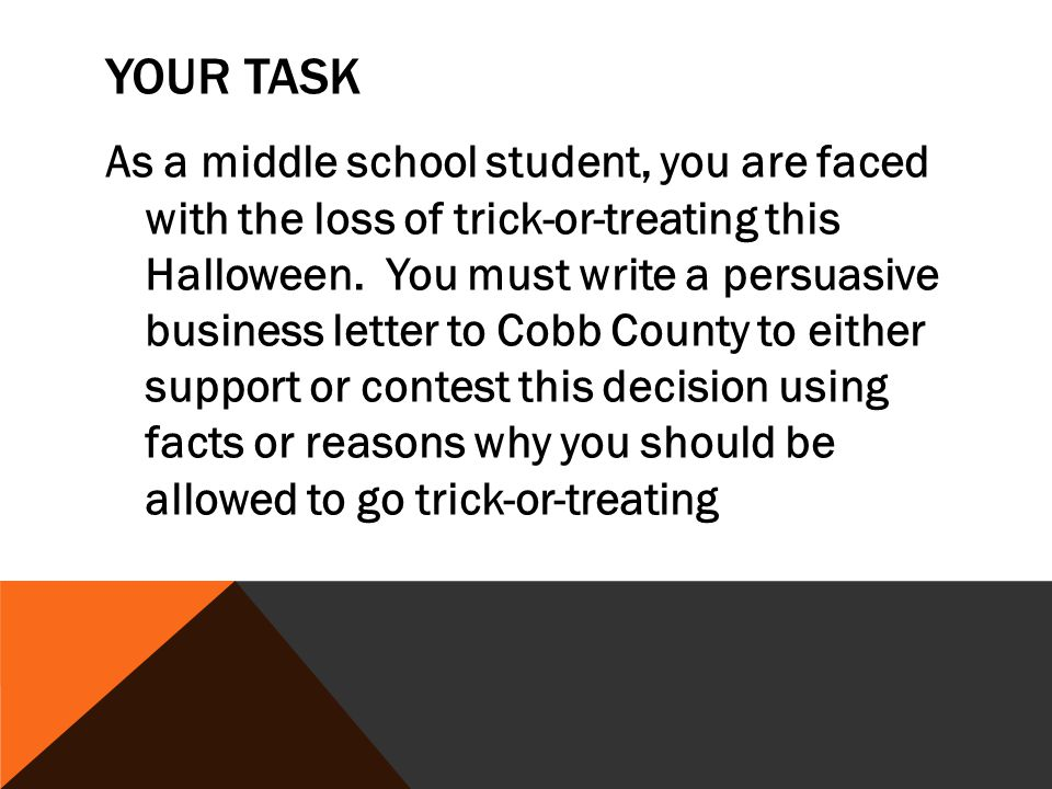 YOUR TASK As a middle school student, you are faced with the loss of trick-or-treating this Halloween. You must write a persuasive business letter to