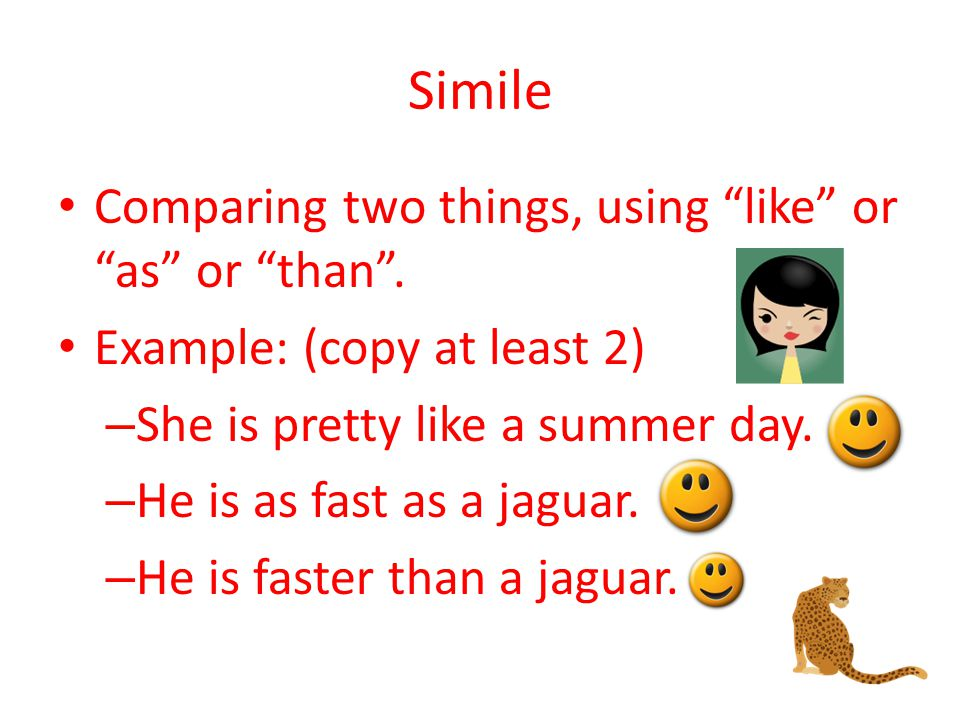 Simile Comparing two things, using like or as or than .