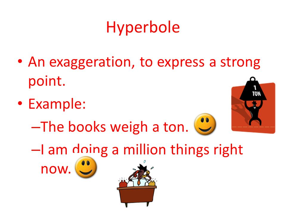Hyperbole An exaggeration, to express a strong point. Example: – The books weigh a ton. – I am doing a million things right now.