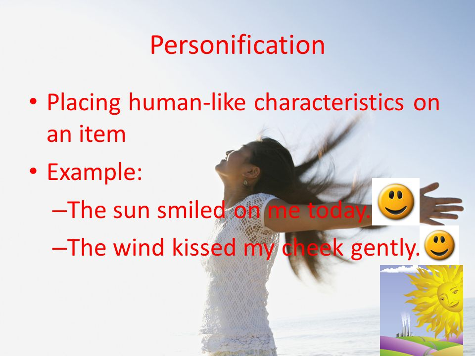 Personification Placing human-like characteristics on an item Example: – The sun smiled on me today.