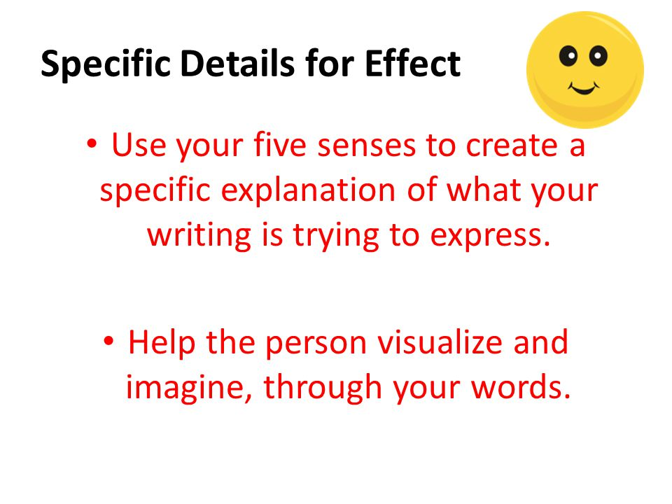 Specific Details for Effect Use your five senses to create a specific explanation of what your writing is trying to express. Help the person visualize