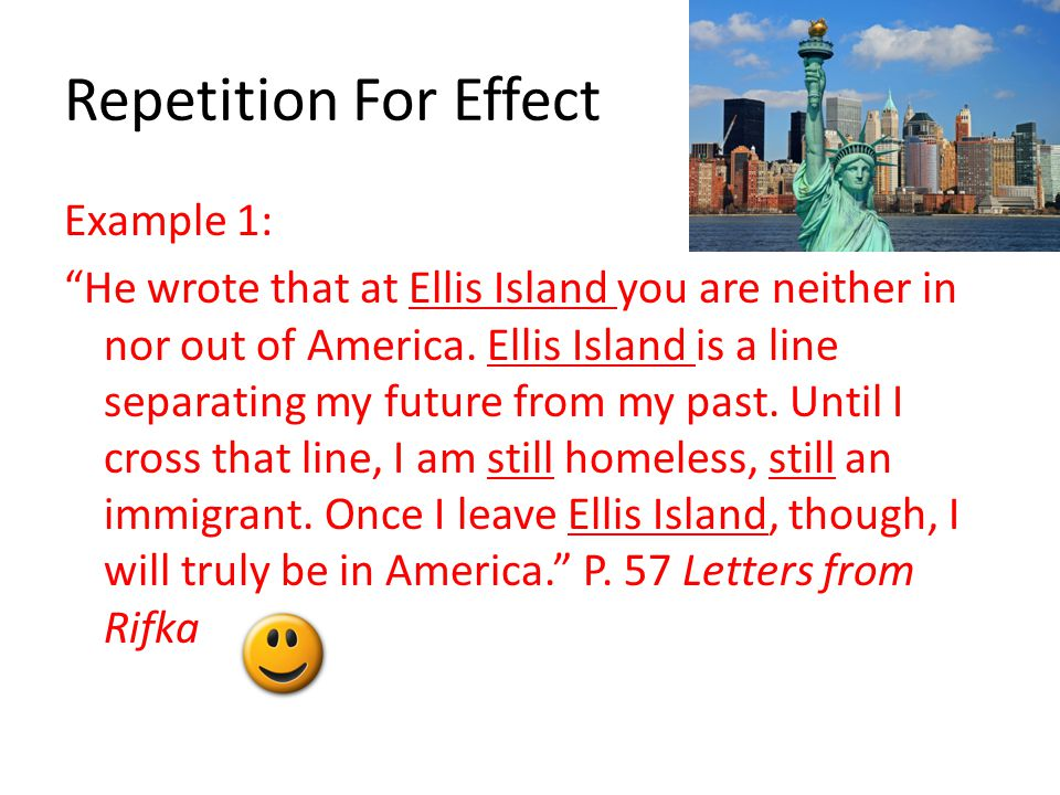 "Repetition For Effect Example 1: ""He wrote that at Ellis Island you are neither in nor out of America. Ellis Island is a line separating my future fro"