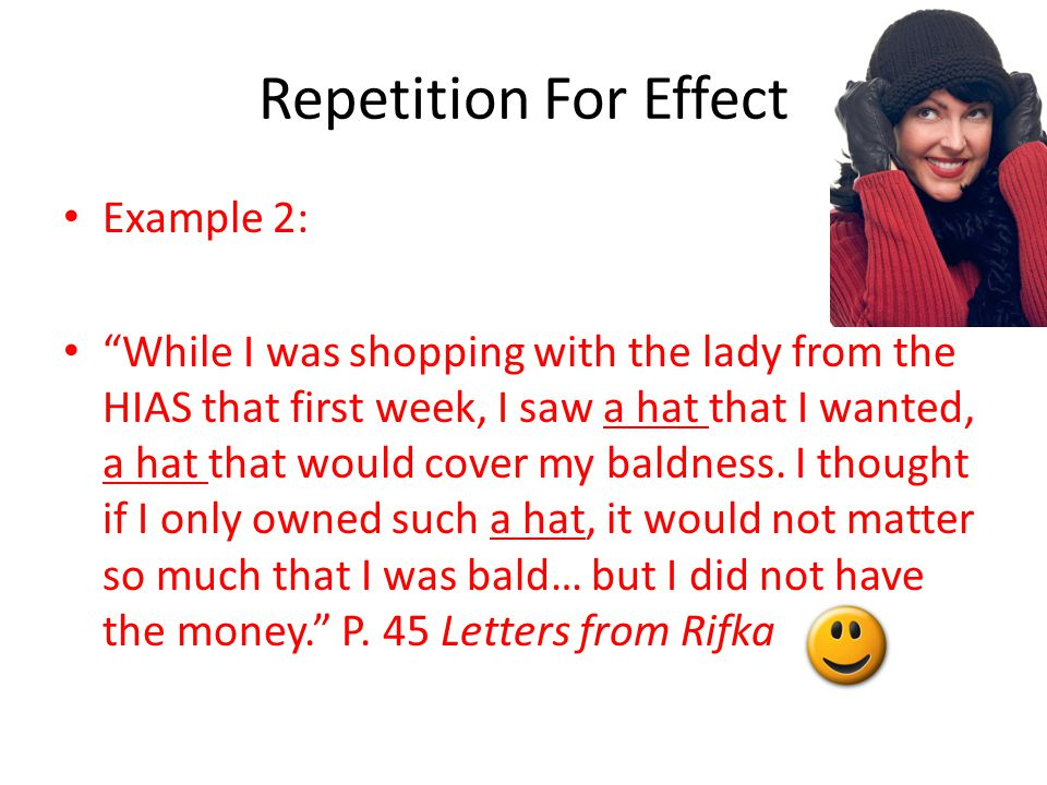 Repetition For Effect Example 2: While I was shopping with the lady from the HIAS that first week, I saw a hat that I wanted, a hat that would cover my baldness.