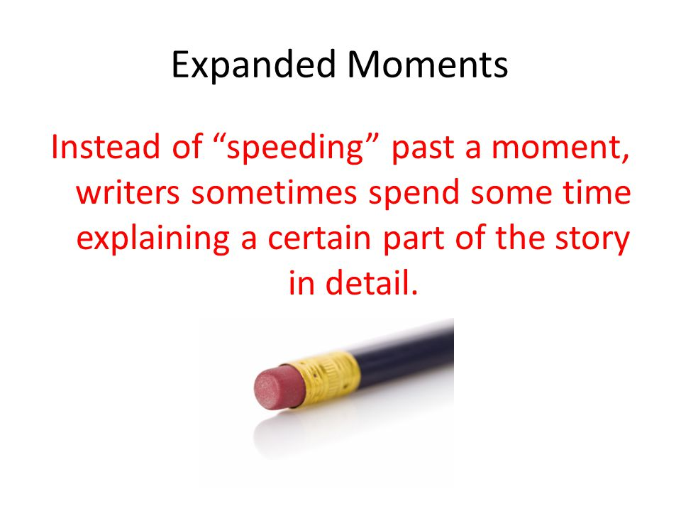 Expanded Moments Instead of speeding past a moment, writers sometimes spend some time explaining a certain part of the story in detail.