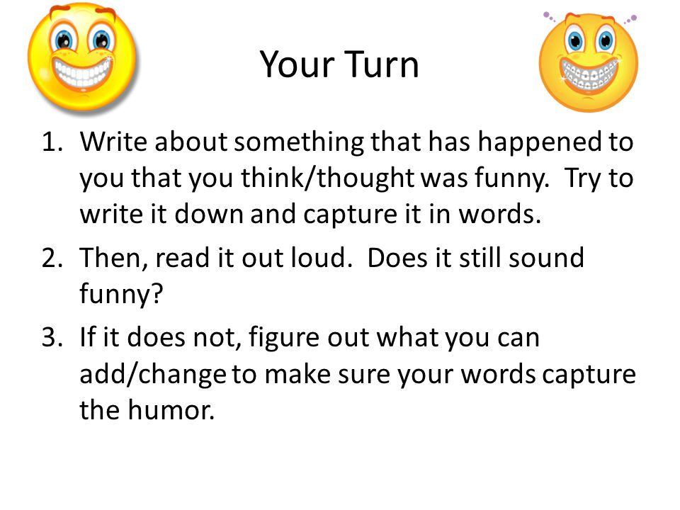 Your Turn 1.Write about something that has happened to you that you think/thought was funny. Try to write it down and capture it in words. 2.Then, rea