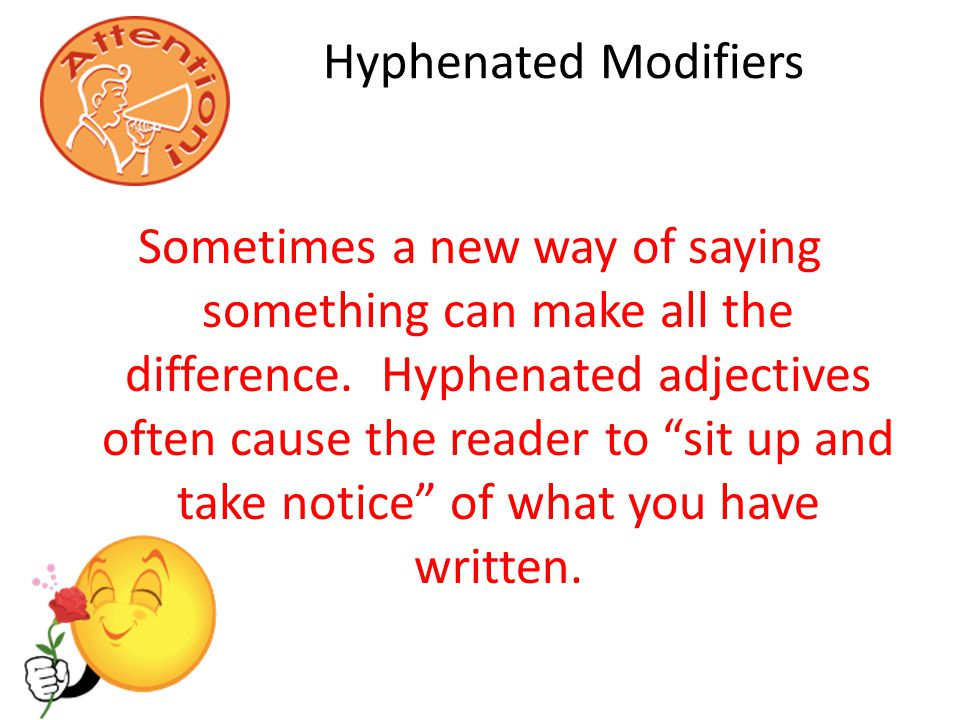 Hyphenated Modifiers Sometimes a new way of saying something can make all the difference.