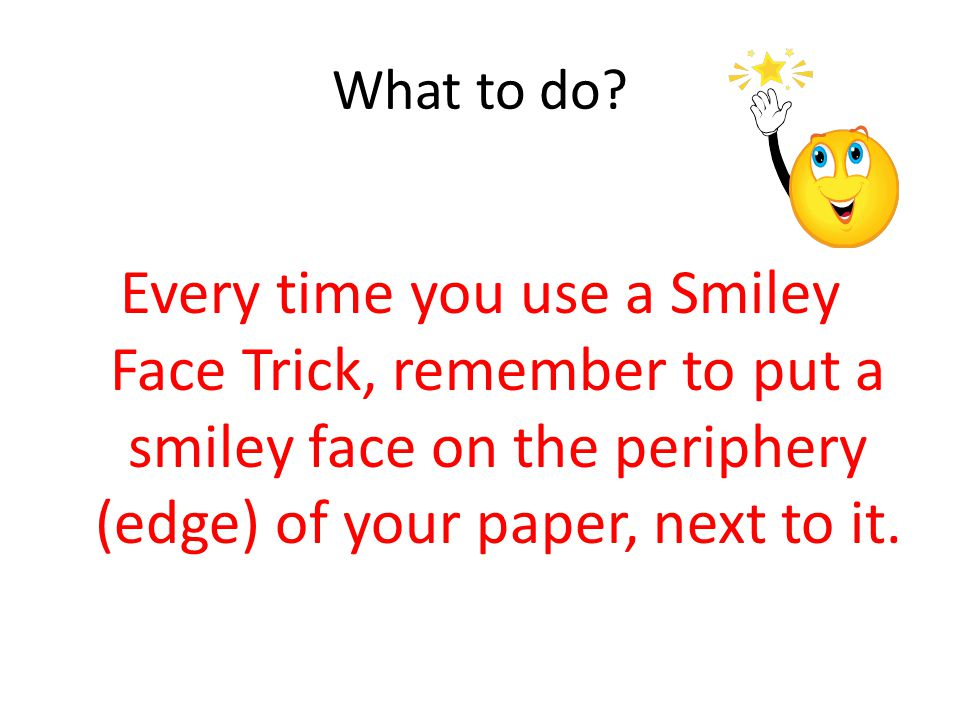 What to do? Every time you use a Smiley Face Trick, remember to put a smiley face on the periphery (edge) of your paper, next to it.