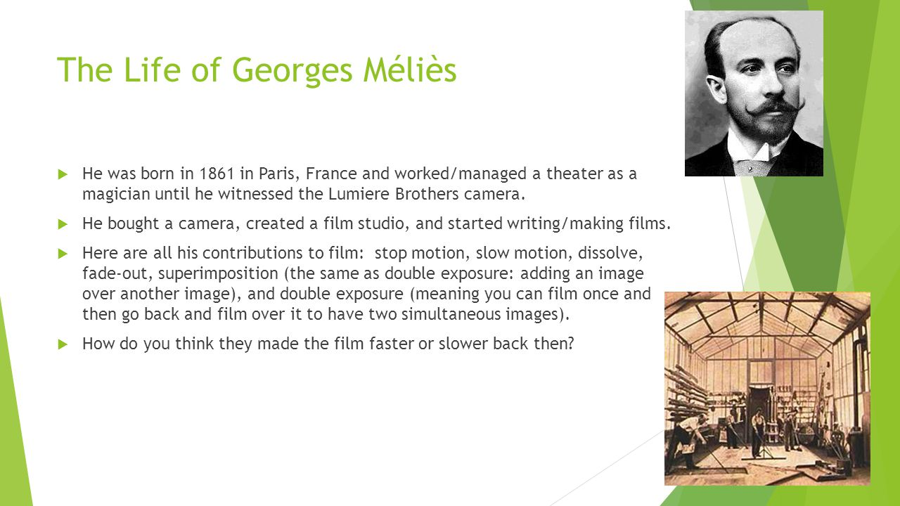 The Life of Georges Méliès  He was born in 1861 in Paris, France and worked/managed a theater as a magician until he witnessed the Lumiere Brothers camera.