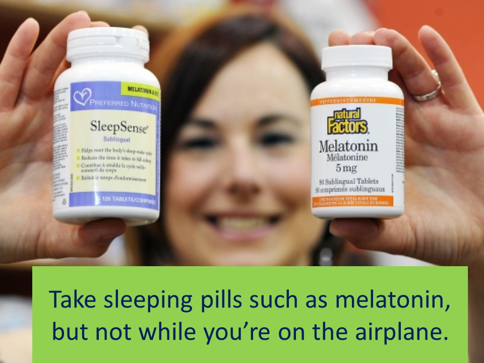 Take sleeping pills such as melatonin, but not while you're on the airplane.