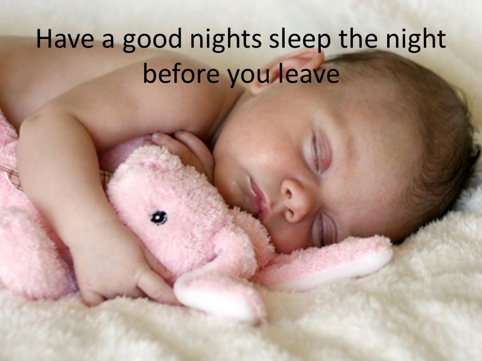 Have a good nights sleep the night before you leave