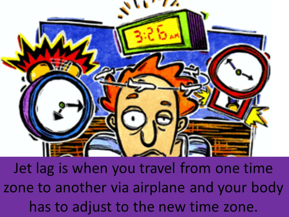 Jet lag is when you travel from one time zone to another via airplane and your body has to adjust to the new time zone.