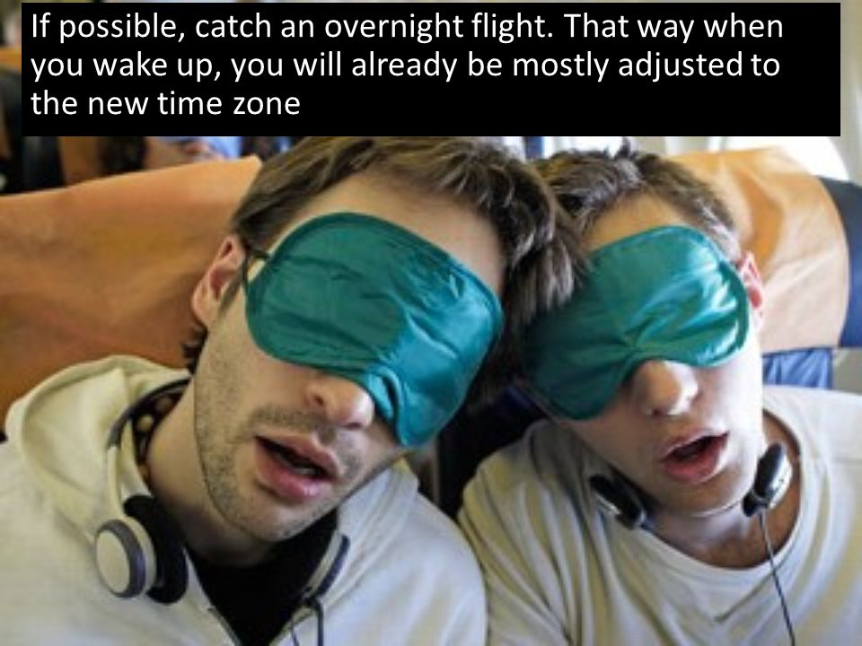 If possible, catch an overnight flight. That way when you wake up, you will already be mostly adjusted to the new time zone