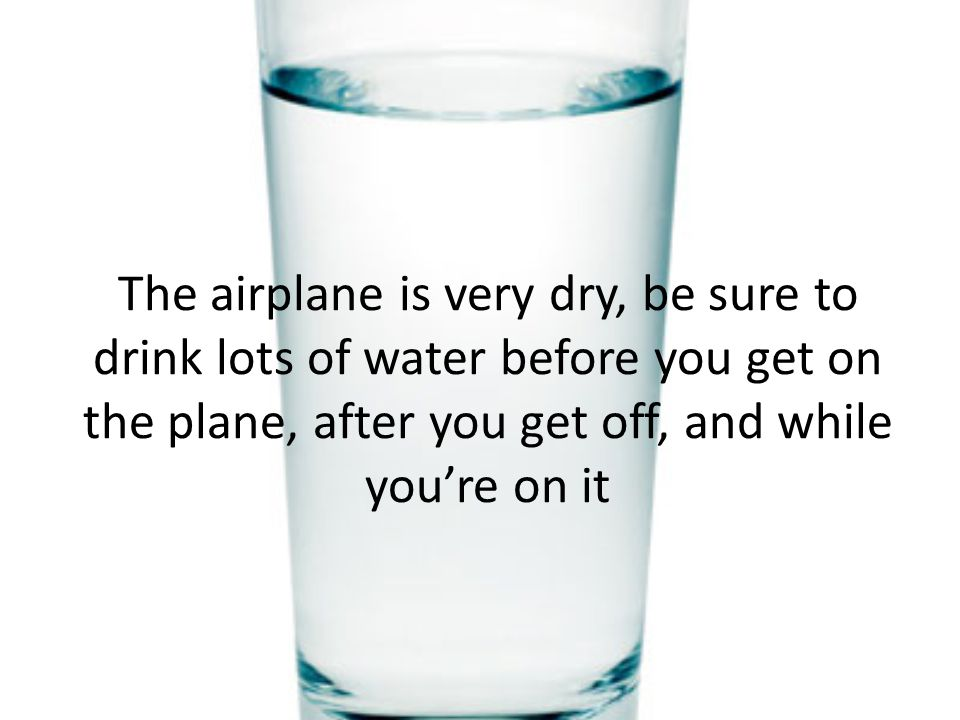 The airplane is very dry, be sure to drink lots of water before you get on the plane, after you get off, and while you're on it
