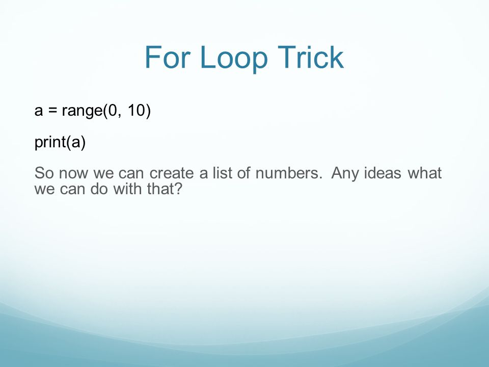 For Loop Trick a = range(0, 10) print(a) So now we can create a list of numbers.