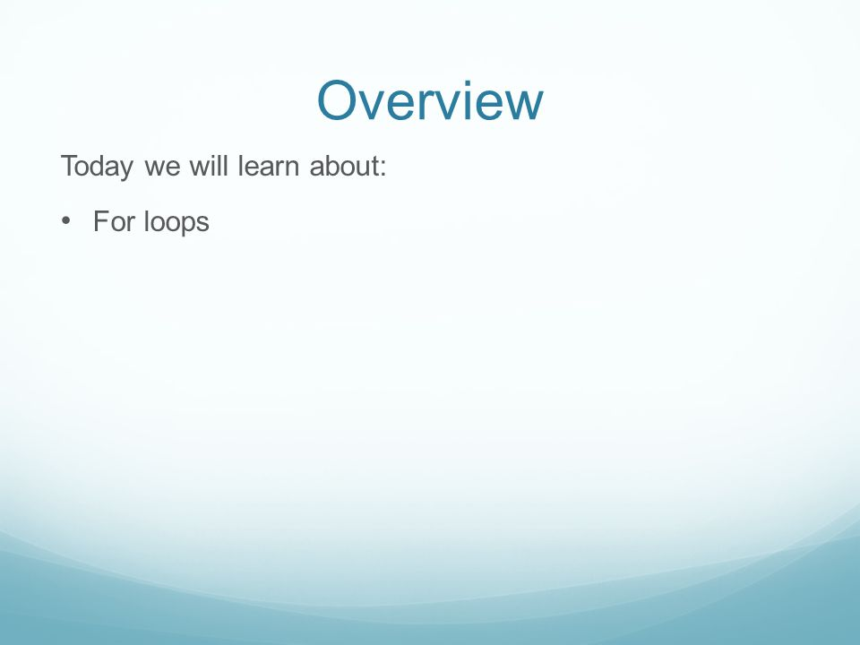 Overview Today we will learn about: For loops
