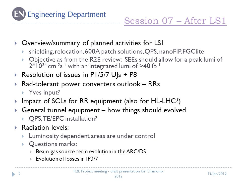 Session 07 – After LS1 2  Overview/summary of planned activities for LS1  shielding, relocation, 600A patch solutions, QPS, nanoFIP, FGClite  Objective as from the R2E review: SEEs should allow for a peak lumi of 2*10 34 cm -2 s -1 with an integrated lumi of >40 fb -1  Resolution of issues in P1/5/7 UJs + P8  Rad-tolerant power converters outlook – RRs  Yves input.