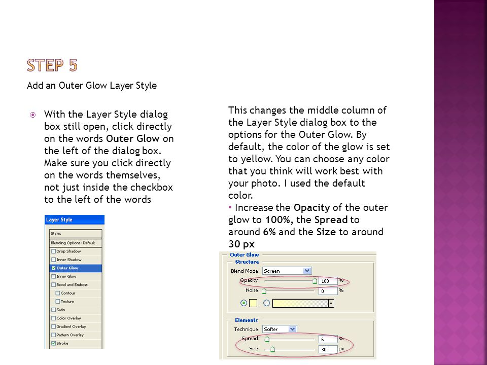 Add an Outer Glow Layer Style  With the Layer Style dialog box still open, click directly on the words Outer Glow on the left of the dialog box.