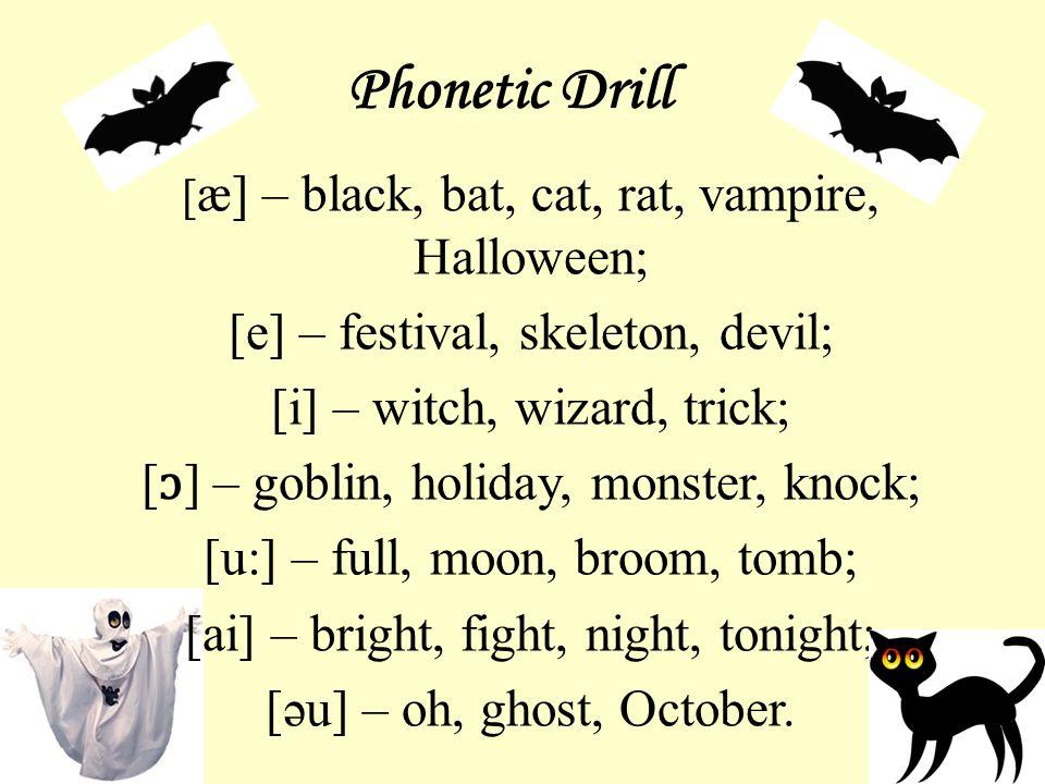 Phonetic Drill [ æ] – black, bat, cat, rat, vampire, Halloween; [e] – festival, skeleton, devil; [i] – witch, wizard, trick; [ ɔ ] – goblin, holiday, monster, knock; [u:] – full, moon, broom, tomb; [ai] – bright, fight, night, tonight; [əu] – oh, ghost, October.