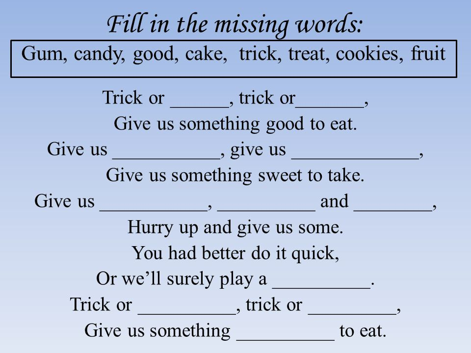 Fill in the missing words: Gum, candy, good, cake, trick, treat, cookies, fruit Trick or ______, trick or_______, Give us something good to eat.