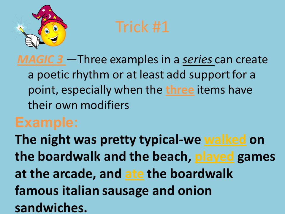 Trick #1 MAGIC 3 —Three examples in a series can create a poetic rhythm or at least add support for a point, especially when the three items have thei