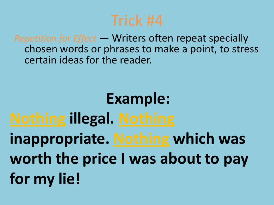 Trick #4 Repetition for Effect — Writers often repeat specially chosen words or phrases to make a point, to stress certain ideas for the reader. Examp