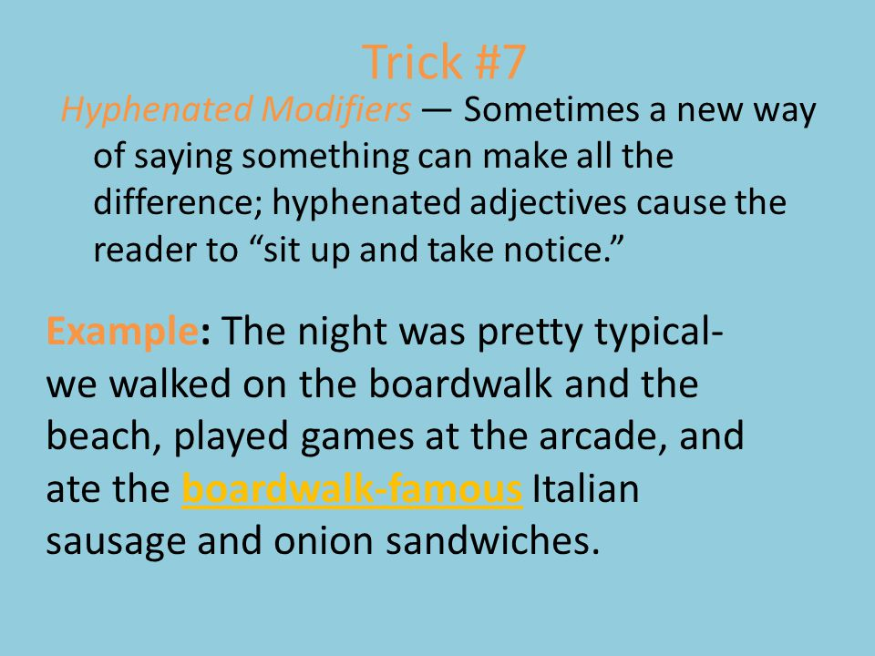 """Trick #7 Hyphenated Modifiers — Sometimes a new way of saying something can make all the difference; hyphenated adjectives cause the reader to """"sit up"""