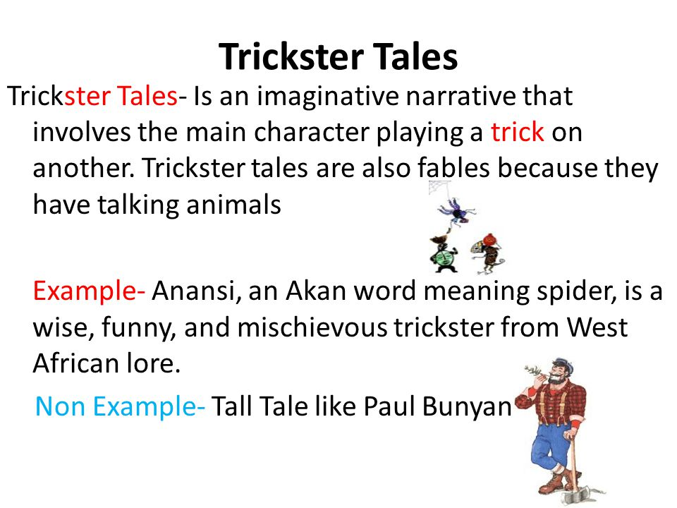Trickster Tales- Is an imaginative narrative that involves the main character playing a trick on another. Trickster tales are also fables because they