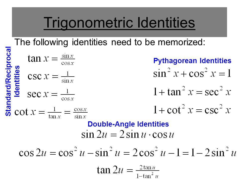 Trigonometric Identities The following identities need to be memorized: Standard/Reciprocal Identities Pythagorean Identities Double-Angle Identities