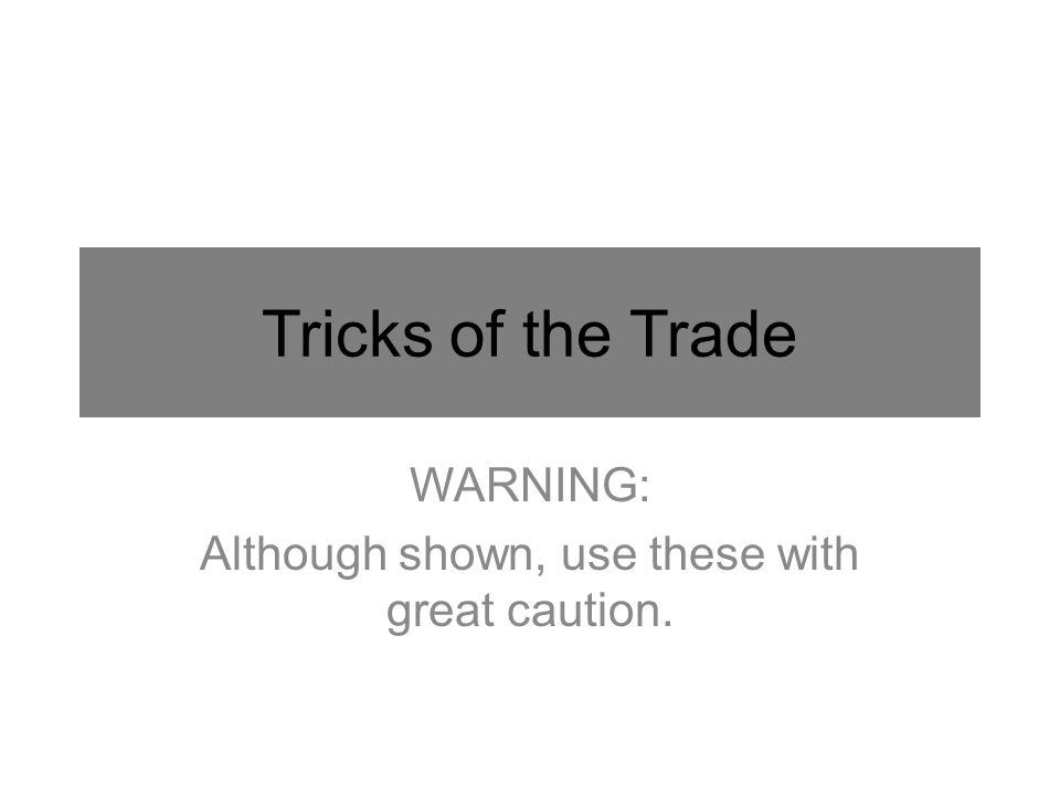 Tricks of the Trade WARNING: Although shown, use these with great caution.