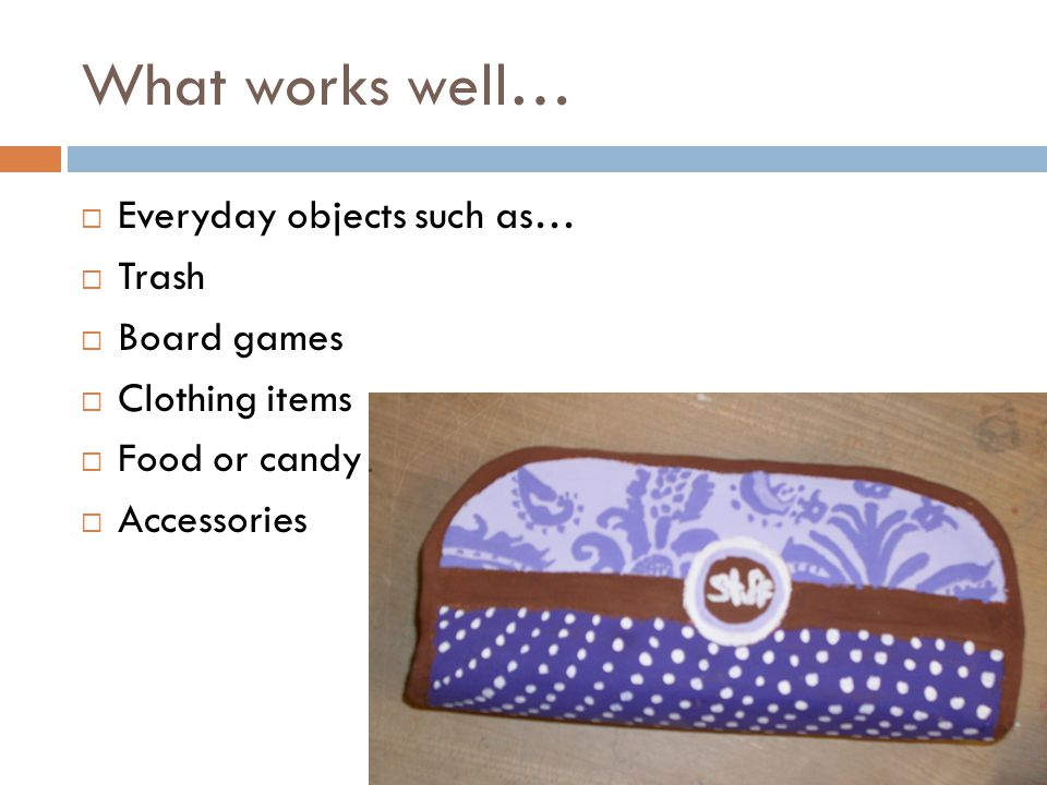 What works well…  Everyday objects such as…  Trash  Board games  Clothing items  Food or candy  Accessories