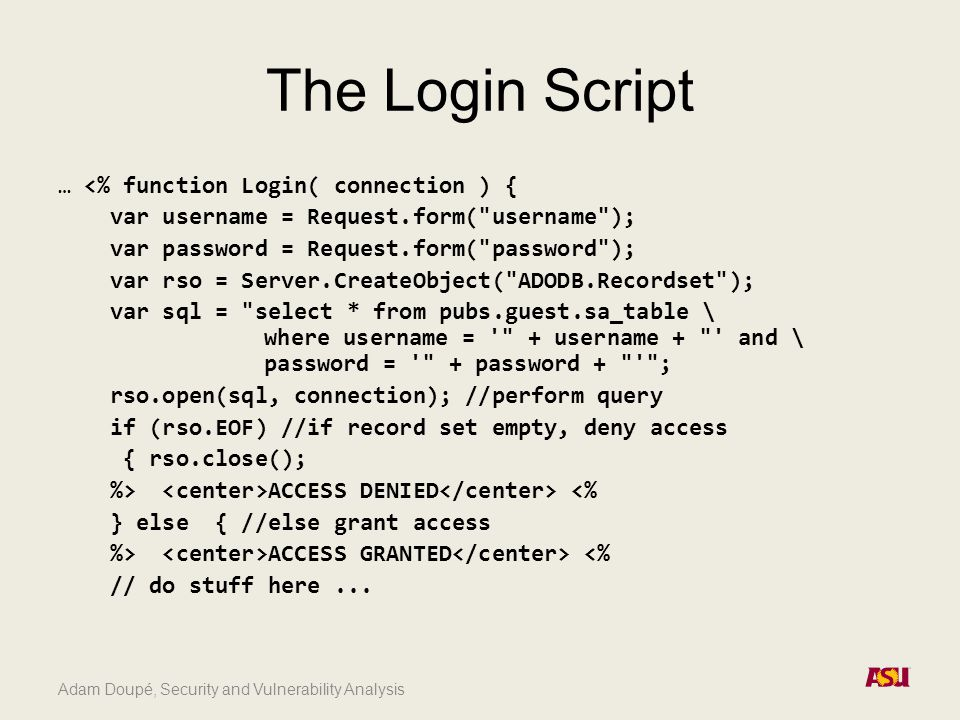 Adam Doupé, Security and Vulnerability Analysis The Login Script … <% function Login( connection ) { var username = Request.form( username ); var password = Request.form( password ); var rso = Server.CreateObject( ADODB.Recordset ); var sql = select * from pubs.guest.sa_table \ where username = + username + and \ password = + password + ; rso.open(sql, connection); //perform query if (rso.EOF) //if record set empty, deny access { rso.close(); %> ACCESS DENIED <% } else { //else grant access %> ACCESS GRANTED <% // do stuff here...