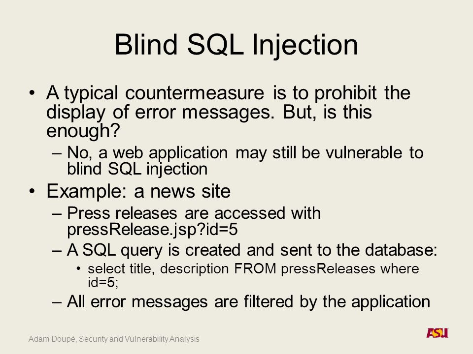 Adam Doupé, Security and Vulnerability Analysis Blind SQL Injection A typical countermeasure is to prohibit the display of error messages.