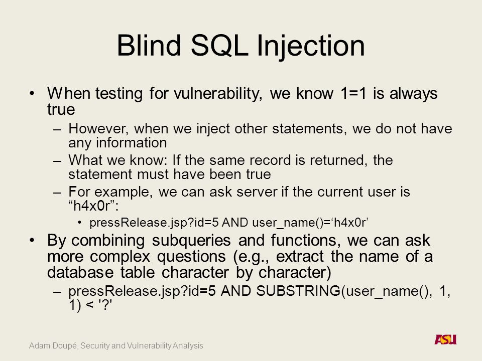 Adam Doupé, Security and Vulnerability Analysis Blind SQL Injection When testing for vulnerability, we know 1=1 is always true –However, when we inject other statements, we do not have any information –What we know: If the same record is returned, the statement must have been true –For example, we can ask server if the current user is h4x0r : pressRelease.jsp id=5 AND user_name()='h4x0r' By combining subqueries and functions, we can ask more complex questions (e.g., extract the name of a database table character by character) –pressRelease.jsp id=5 AND SUBSTRING(user_name(), 1, 1) <