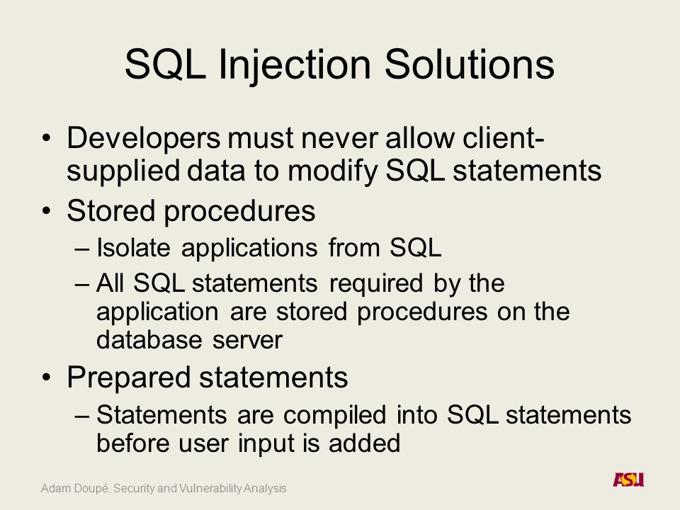 Adam Doupé, Security and Vulnerability Analysis SQL Injection Solutions Developers must never allow client- supplied data to modify SQL statements Stored procedures –Isolate applications from SQL –All SQL statements required by the application are stored procedures on the database server Prepared statements –Statements are compiled into SQL statements before user input is added