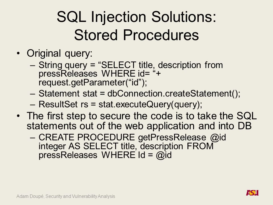 Adam Doupé, Security and Vulnerability Analysis SQL Injection Solutions: Stored Procedures Original query: –String query = SELECT title, description from pressReleases WHERE id= + request.getParameter( id ); –Statement stat = dbConnection.createStatement(); –ResultSet rs = stat.executeQuery(query); The first step to secure the code is to take the SQL statements out of the web application and into DB –CREATE PROCEDURE getPressRelease @id integer AS SELECT title, description FROM pressReleases WHERE Id = @id