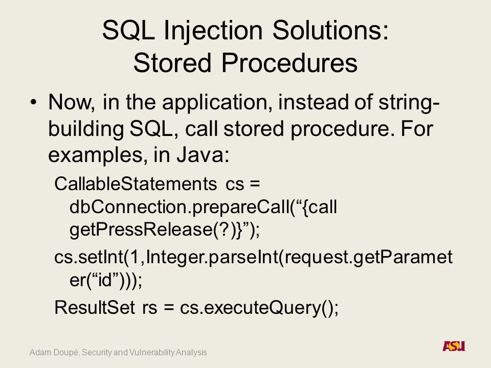 Adam Doupé, Security and Vulnerability Analysis SQL Injection Solutions: Stored Procedures Now, in the application, instead of string- building SQL, call stored procedure.