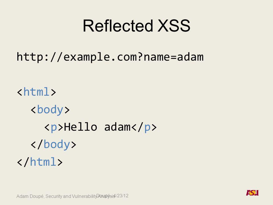 Adam Doupé, Security and Vulnerability Analysis Reflected XSS http://example.com name=adam Hello adam Doupé - 4/23/12