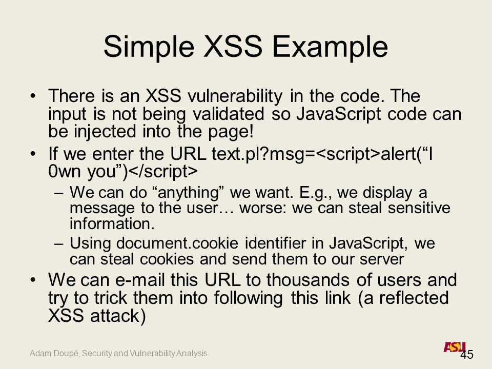 Adam Doupé, Security and Vulnerability Analysis Simple XSS Example There is an XSS vulnerability in the code.