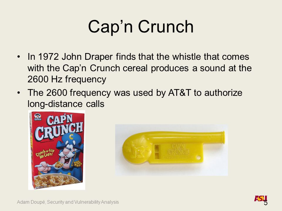 Adam Doupé, Security and Vulnerability Analysis 5 Cap'n Crunch In 1972 John Draper finds that the whistle that comes with the Cap'n Crunch cereal produces a sound at the 2600 Hz frequency The 2600 frequency was used by AT&T to authorize long-distance calls
