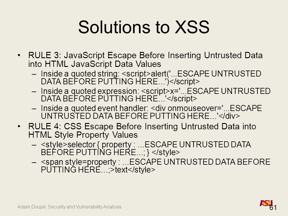 Adam Doupé, Security and Vulnerability Analysis Solutions to XSS RULE 3: JavaScript Escape Before Inserting Untrusted Data into HTML JavaScript Data Values –Inside a quoted string: alert( ...ESCAPE UNTRUSTED DATA BEFORE PUTTING HERE... ) –Inside a quoted expression: x= ...ESCAPE UNTRUSTED DATA BEFORE PUTTING HERE... –Inside a quoted event handler: RULE 4: CSS Escape Before Inserting Untrusted Data into HTML Style Property Values – selector { property :...ESCAPE UNTRUSTED DATA BEFORE PUTTING HERE...; } – text 61