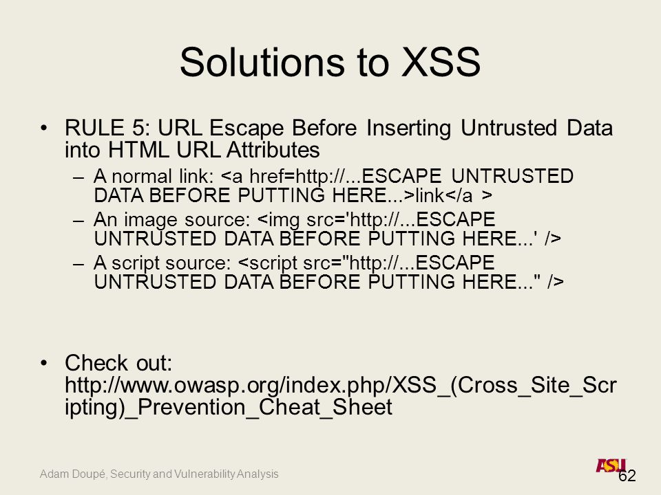 Adam Doupé, Security and Vulnerability Analysis Solutions to XSS RULE 5: URL Escape Before Inserting Untrusted Data into HTML URL Attributes –A normal link: link –An image source: –A script source: Check out: http://www.owasp.org/index.php/XSS_(Cross_Site_Scr ipting)_Prevention_Cheat_Sheet 62