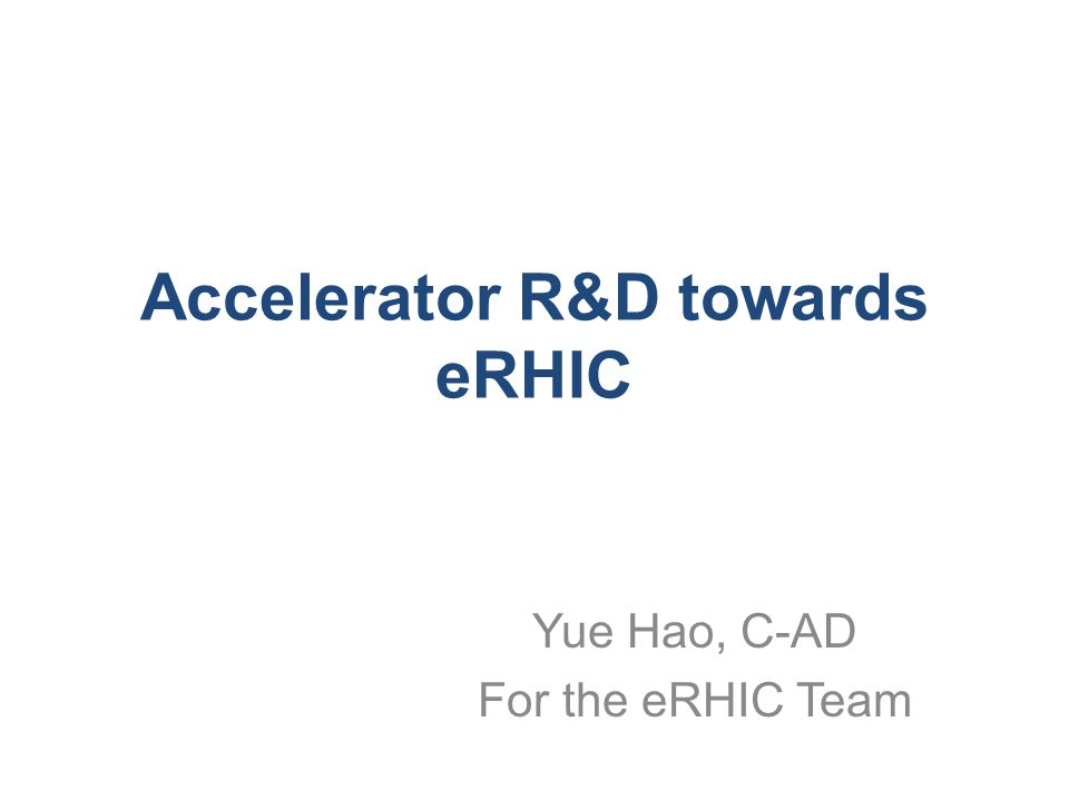 Accelerator R&D towards eRHIC Yue Hao, C-AD For the eRHIC Team