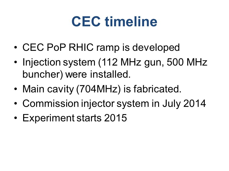 CEC timeline CEC PoP RHIC ramp is developed Injection system (112 MHz gun, 500 MHz buncher) were installed.