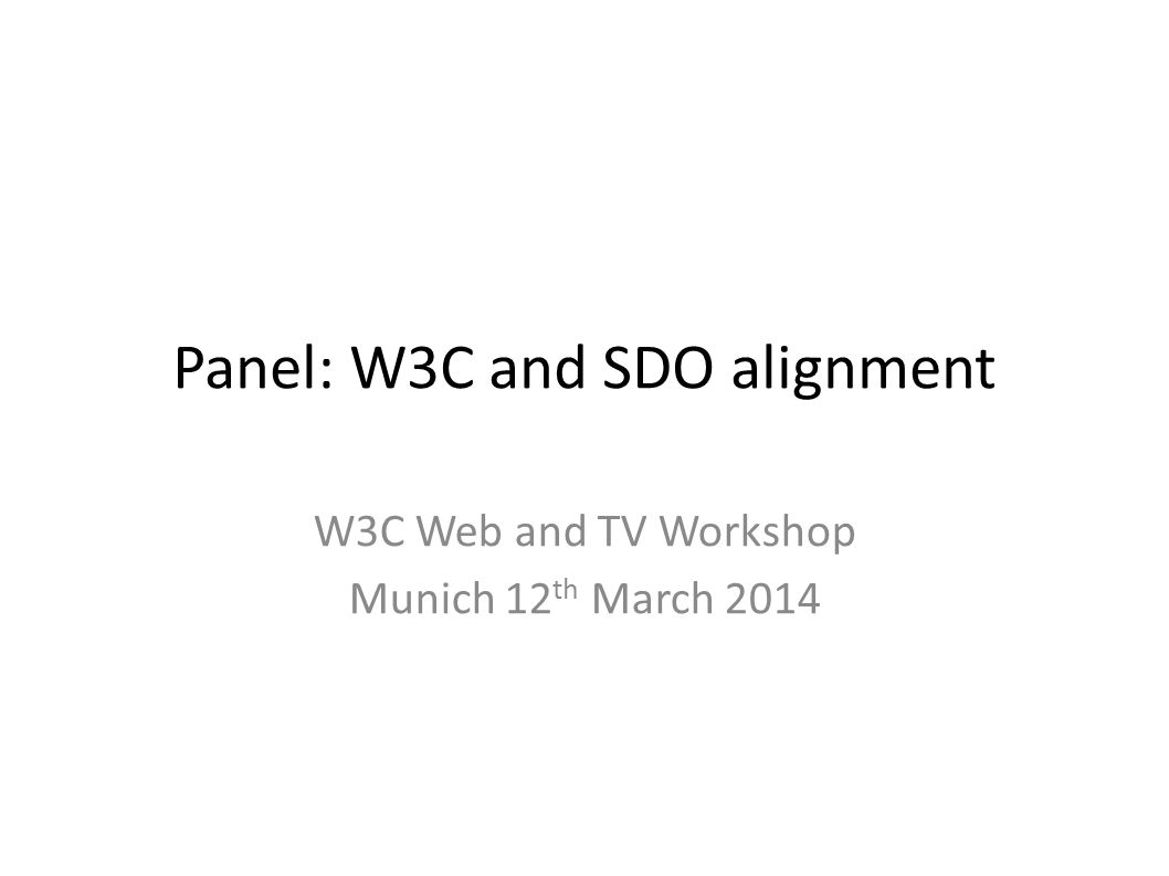 Panel: W3C and SDO alignment W3C Web and TV Workshop Munich 12 th March 2014