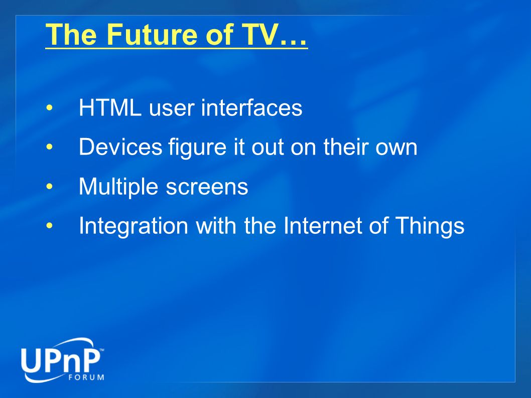 The Future of TV… HTML user interfaces Devices figure it out on their own Multiple screens Integration with the Internet of Things