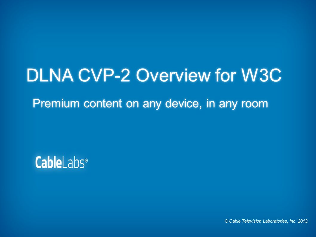 © Cable Television Laboratories, Inc. 2013. DLNA CVP-2 Overview for W3C Premium content on any device, in any room