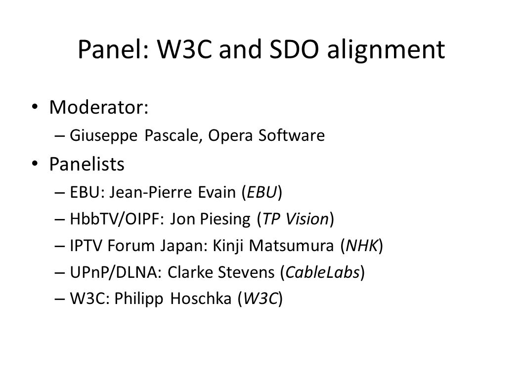Panel: W3C and SDO alignment Moderator: – Giuseppe Pascale, Opera Software Panelists – EBU: Jean-Pierre Evain (EBU) – HbbTV/OIPF: Jon Piesing (TP Vision) – IPTV Forum Japan: Kinji Matsumura (NHK) – UPnP/DLNA: Clarke Stevens (CableLabs) – W3C: Philipp Hoschka (W3C)